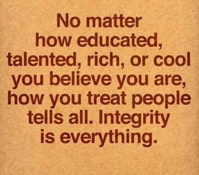 No-matter-how-educated-talented-rich-or-cool-you-believe-you-are-how-you-treat-people-ultimately-tells-all.-Integrity-is-everything